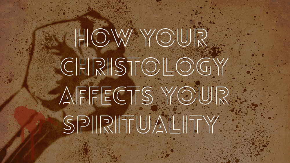 How your Christology affects your Spirituality