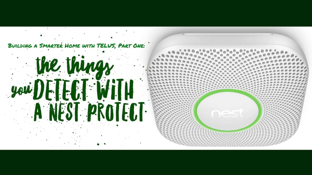 GIVEAWAY: Building a Smarter Home with TELUS, Part One — The Things You Detect with a Nest Protect