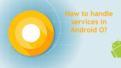 How to handle background services in ANDROID O? – Keval Patel – Medium