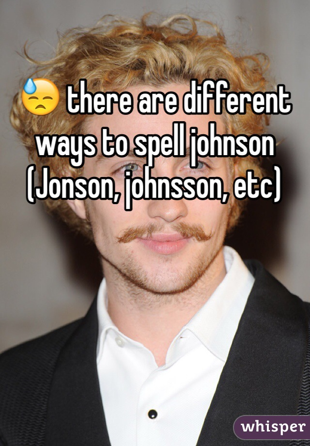 there are different ways to spell johnson (Jonson, johnsson, etc)