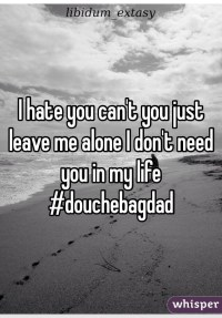 I hate you can't you just leave me alone I don't need you ...
