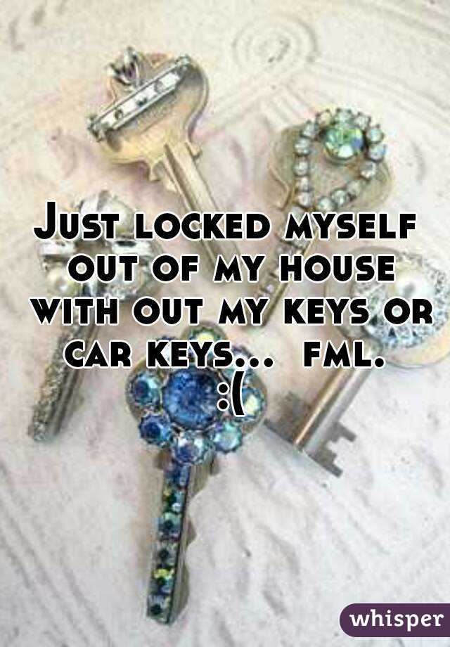 Just locked myself out of my house with out my keys or car keys ...