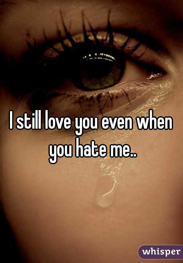 Still Love You Even When You Hate Me