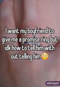 I want my boyfriend to give me a promise ring but idk how ...