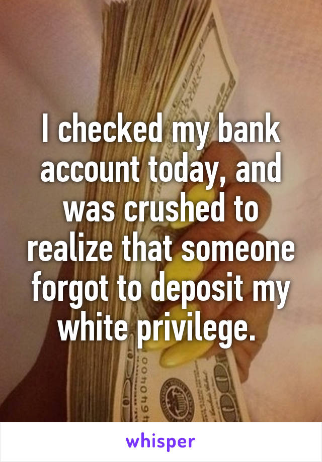 I checked my bank account today, and was crushed to realize that someone forgot to deposit my ...