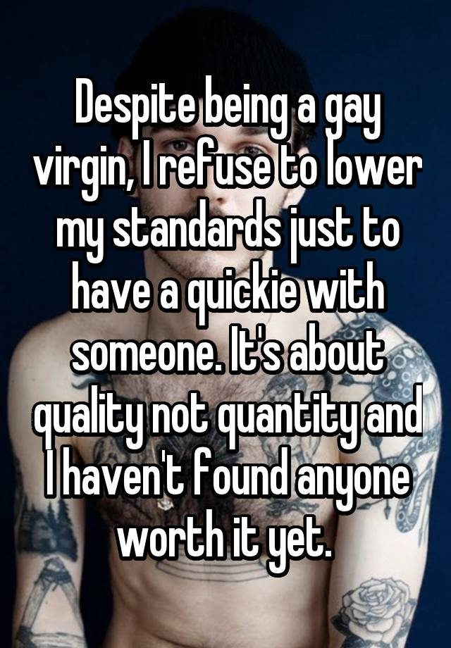 Despite being a gay virgin, I refuse to lower my standards just to have a quickie with someone. It