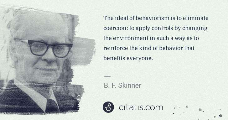 B F Skinner The ideal of behaviorism is to eliminate coercion to