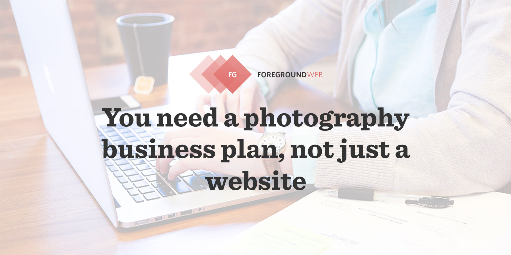 You need a photography business plan, not just a website FGWeb - Photography Business Plan