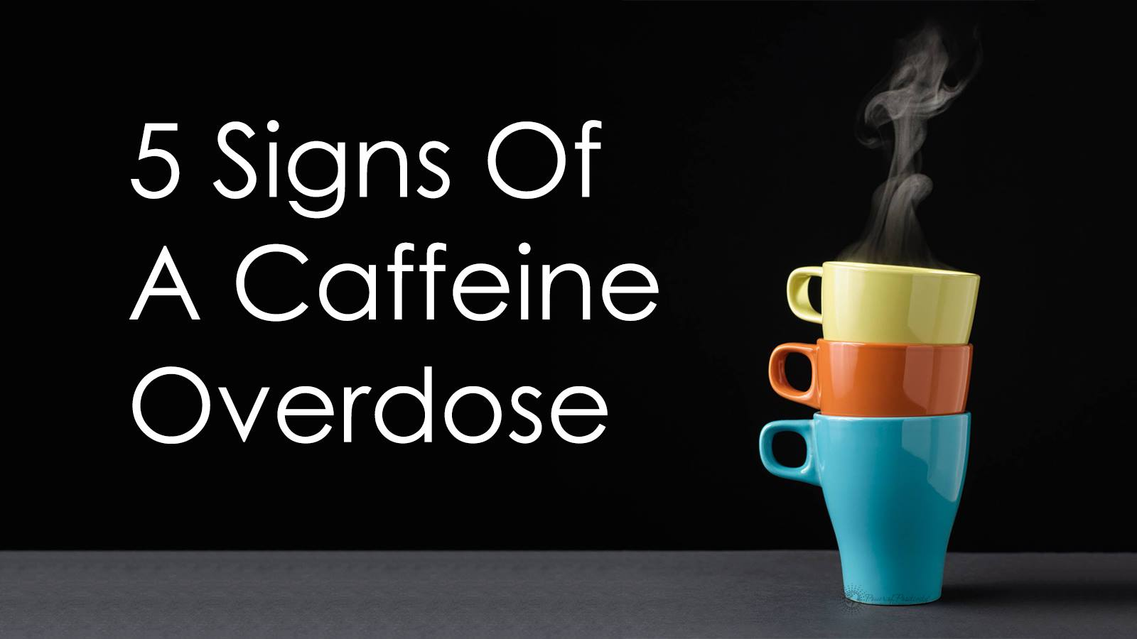 Caffeine Coffee How Much 5 Signs Of A Caffeine Overdose