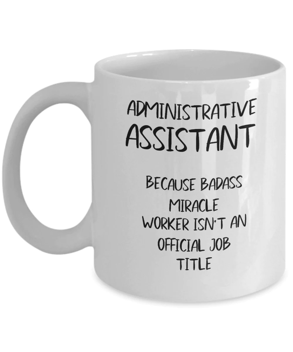 Administrative Assistant Funny Administrative Assistant Coffee Mug Administrative Assistant Because Badass Miracle Worker Isn T An Official Job Title Gag Gift For Admin