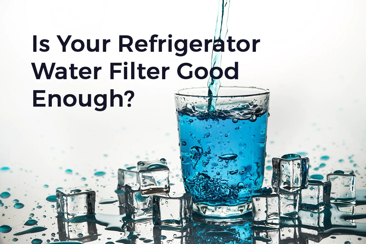 Is Your Refrigerator Water Filter Really Good Enough Pure Living Space
