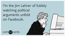 I'm the Jim Lehrer of futilely watching political arguments unfold on Facebook.
