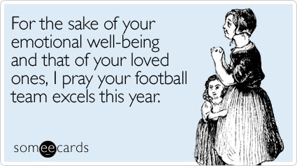 For the sake of your emotional well-being and that of your loved ones, I pray your football team excels this year.