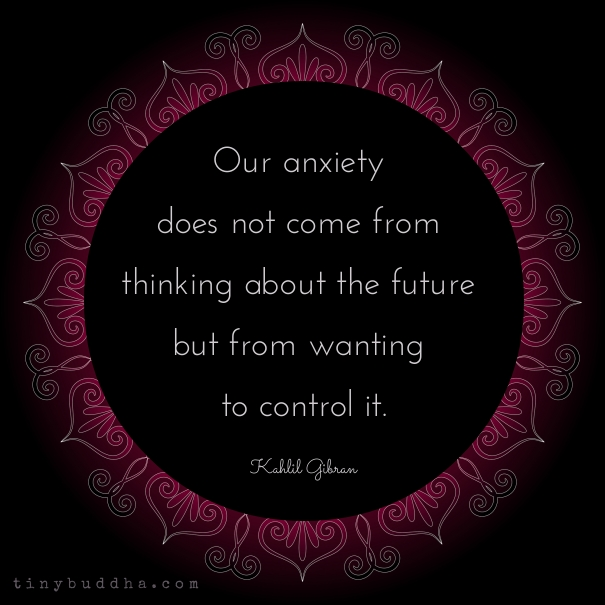 Feel My Love Quotes Wallpaper Anxiety Comes From Wanting To Control The Future Tiny Buddha