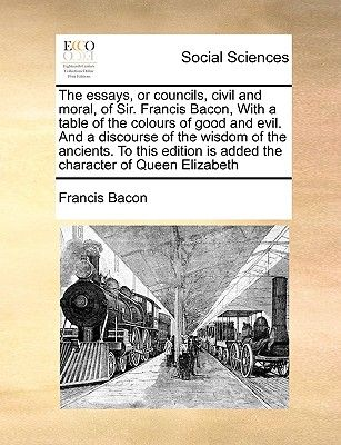 The Essays, or Councils, Civil and Moral, of Sir Francis Bacon