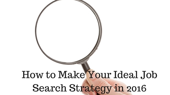How to Make Your Ideal Job Search Strategy in 2016