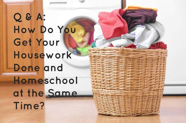 Q&A: How Do You Get Your Housework Done and Homeschool at the Same Time?