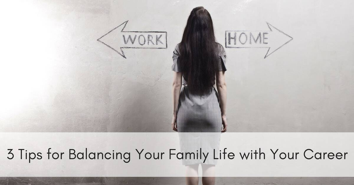 3 Tips for Balancing Your Family Life with Your Career - - life career