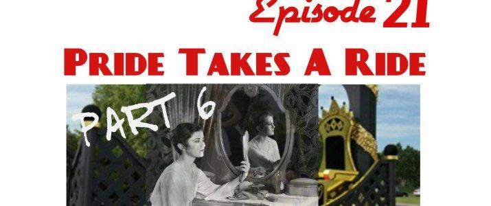 Episode 21 Pride Takes A Ride Part VI