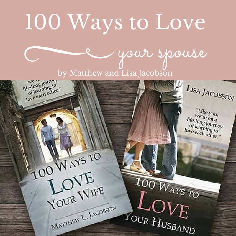 100 Ways to Love Your Spouse by Matthew and Lisa Jacobson