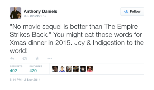"@ADaniels3PO:  ""No movie sequel is better than The Empire Strikes Back."" You might eat those words for Xmas dinner in 2015. Joy & Indigestion to the world!"