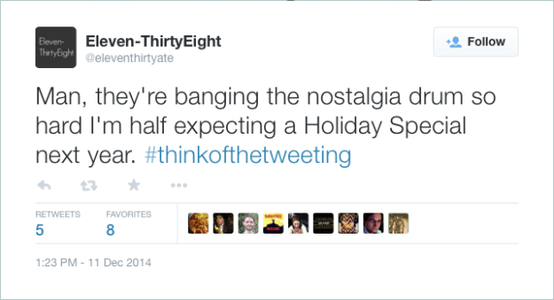 @eleventhirtyate: Man, they're banging the nostalgia drum so hard I'm half expecting a Holiday Special next year. #thinkofthetweeting
