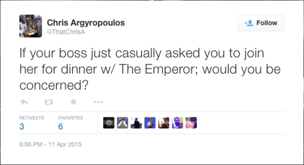 @ThatChrisA: If your boss just casually asked you to join her for dinner w/ The Emperor; would you be concerned?