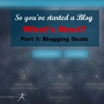 You've Started a Blog. What's Next? Part 1: Blogging Goals