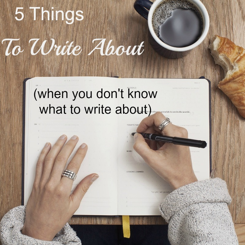 5 Things to Write About (When You Don\u0027t Know What to Write About) - what to write