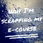 Why I'm Scrapping My E-Course