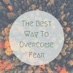 The Best Way To Overcome Fear