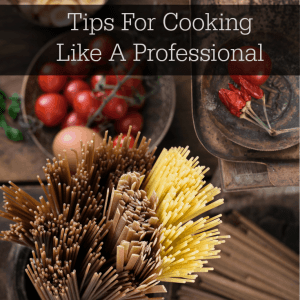 Tips For Cooking Like A Professional