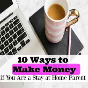 10 Ways to Make Money if You Are a Stay at Home Parent