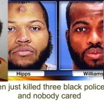 Black males just killed at least three black officers … and no one cared