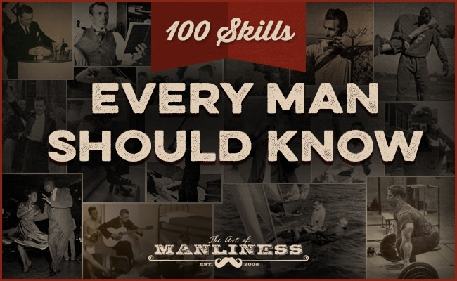 100 Skills Every Man Should Know The Art of Manliness
