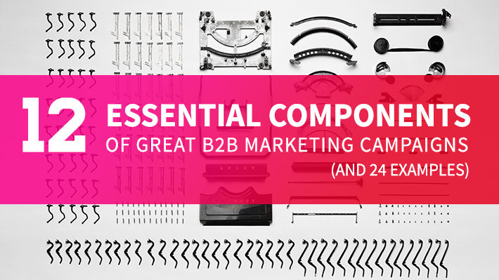 12 Essential Components of Great B2B Marketing Campaigns (And 24