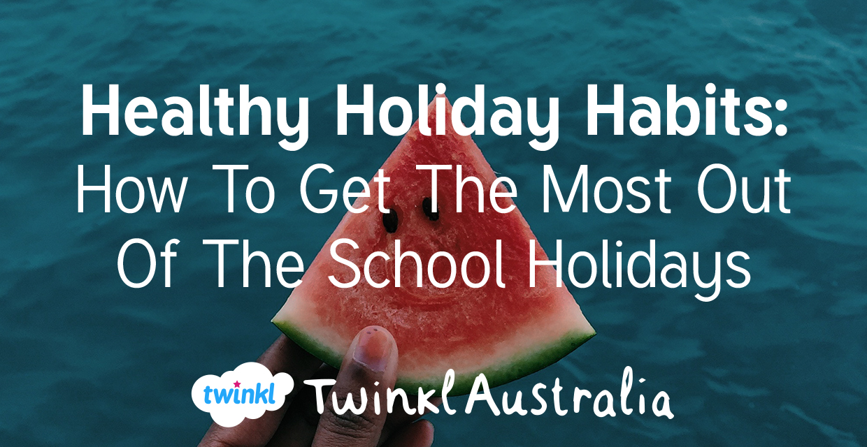 School Hoildays Healthy Holiday Habits How To Get The Most Out Of The School Holidays
