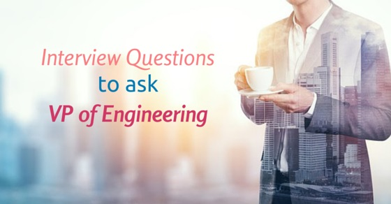 Top 12 Interview Questions to ask Director or VP of Engineering