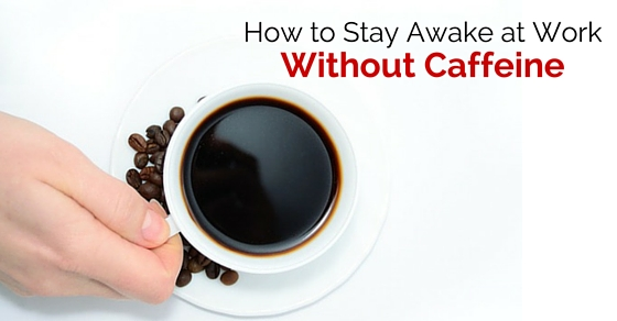 13 Ways to Stay Awake at Work without Caffeine - WiseStep