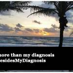 Besides My Diagnosis, I am…