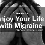 6 Ways to Enjoy Your Life with Migraine