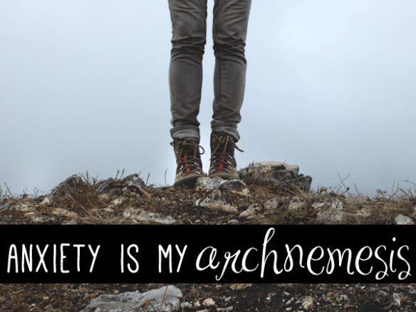 anxiety is my archnemesis