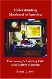 Understanding Manhood In America Freemasonry's Enduring Path To The Mature Masculine
