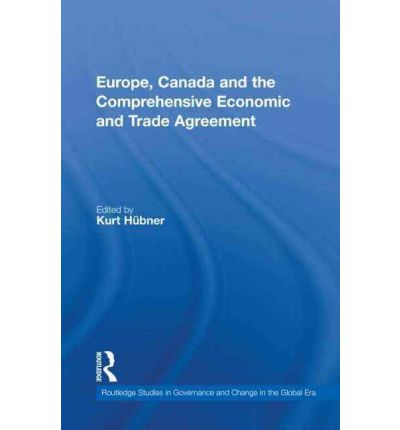 Europe, Canada and the Comprehensive Economic and Trade Agreement : Kurt Hubner : 9780415600286