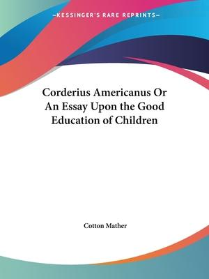 Essay On Good Education  Candybrandco Corderius Americanus Or An Essay Upon The Good Education Of Children