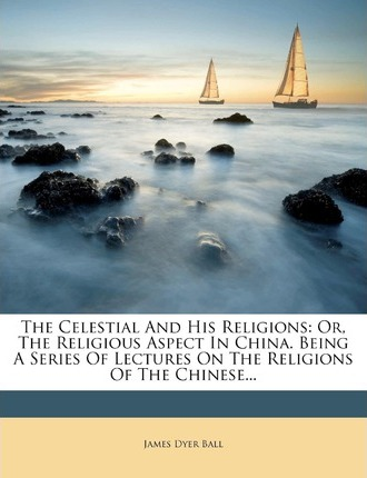 The Celestial and His Religions  James Dyer Ball  9781276593205 - celestial aspect
