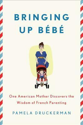 Bringing Up Bébé: One American Mother Discovers the Wisdom of French Parenting Books