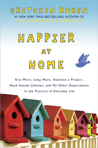 Happier at Home: Kiss More, Jump More, Abandon a Project, Read Samuel Johnson, and My Other Experiments in the Practice of Everyday Life Books