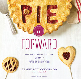 Pie It Forward: Pies, Tarts, Tortes, Galettes, and Other Pastries Reinvented Books