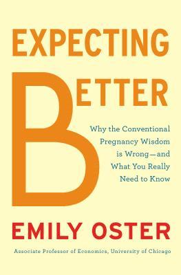 Expecting Better: Why the Conventional Pregnancy Wisdom is Wrong - and What You Really Need to Know Books